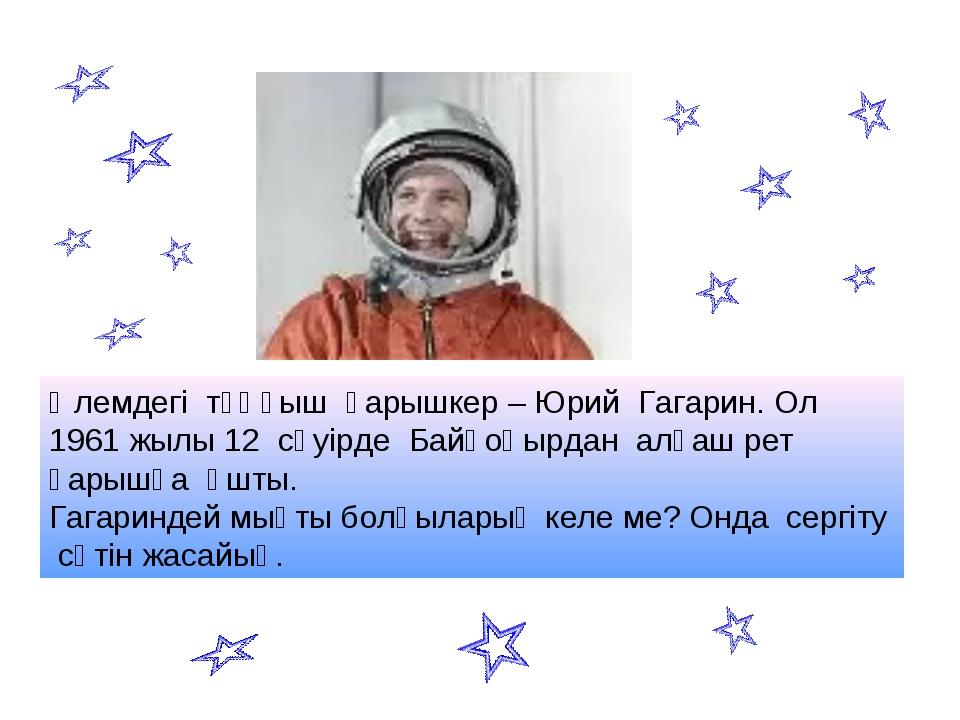 Әлемдегі тұңғыш ғарышкер – Юрий Гагарин. Ол 1961 жылы 12 сәуірде Байқоңырдан...