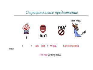 Отрицательное предложение I + am not + V ing. I am not writing now. I I'm not