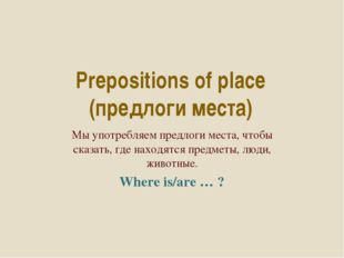 Prepositions of place (предлоги места) Мы употребляем предлоги места, чтобы с