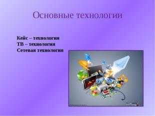 Основные технологии Кейс – технология ТВ – технология Сетевая технология