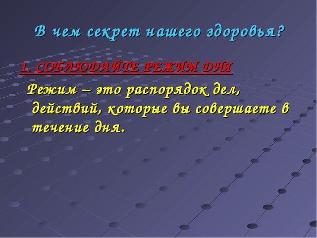В чем секрет нашего здоровья? 1. СОБЛЮДАЙТЕ РЕЖИМ ДНЯ Режим – это распорядок...