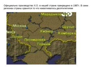 Официально производство Х.О. в нашей стране прекращено в 1987г. В семи регион