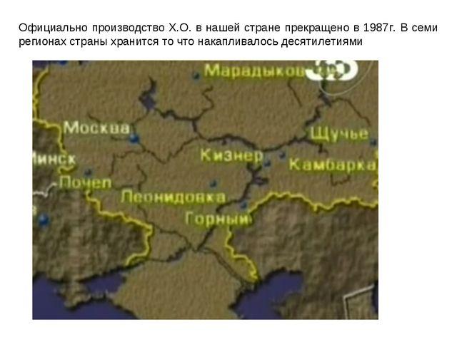 Официально производство Х.О. в нашей стране прекращено в 1987г. В семи регион...