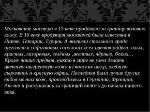 Московские мастера в 15 веке продавали за границу воловью кожу. В 16 веке про