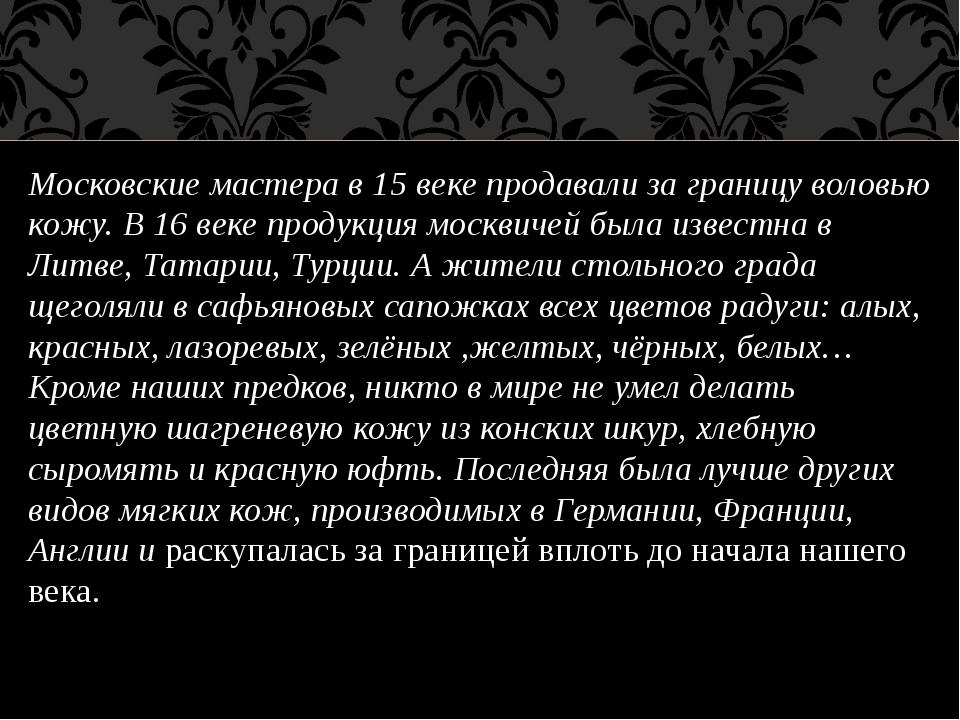 Московские мастера в 15 веке продавали за границу воловью кожу. В 16 веке про...