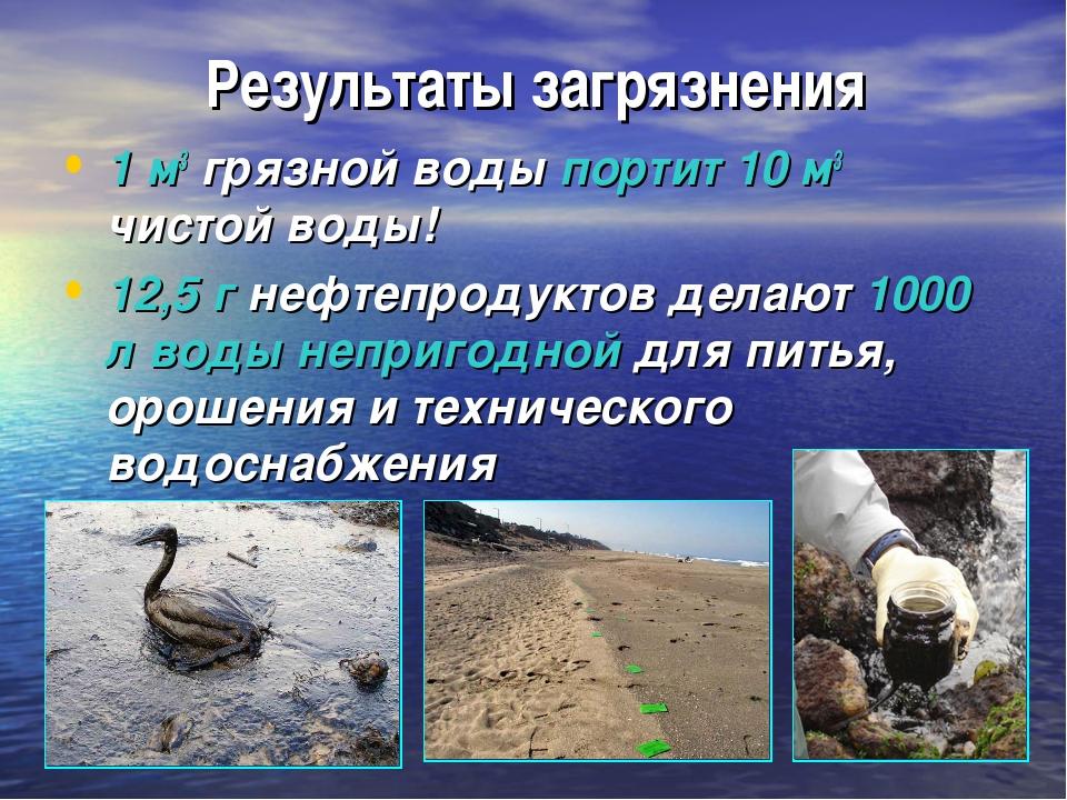 Результаты загрязнения 1 м3 грязной воды портит 10 м3 чистой воды! 12,5 г неф...
