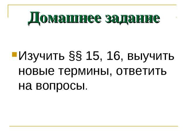 Домашнее задание Изучить §§ 15, 16, выучить новые термины, ответить на вопросы.