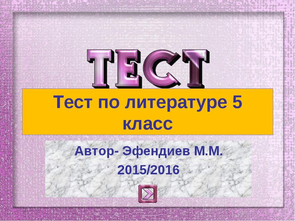 Тест по литературе 5 класс Автор- Эфендиев М.М. 2015/2016