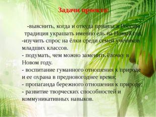 Задачи проекта: -выяснить, когда и откуда пришла в Россию традиция украшать и