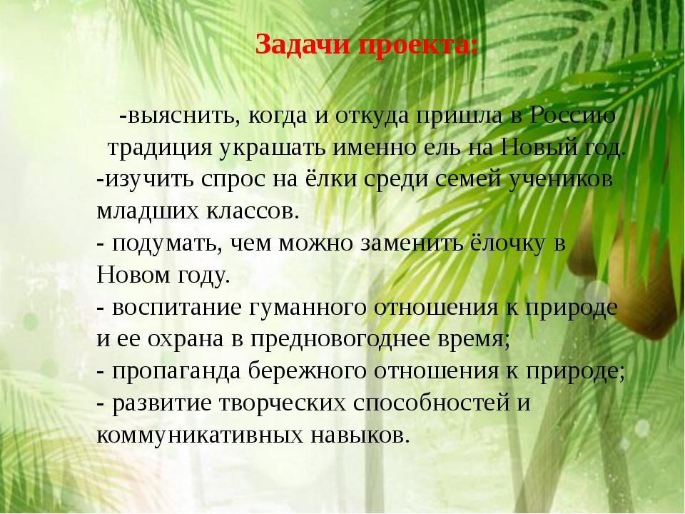 Задачи проекта: -выяснить, когда и откуда пришла в Россию традиция украшать и...