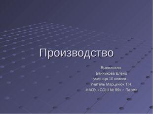 Производство Выполнила Банникова Елена ученица 10 класса . Учитель Марценюк Т