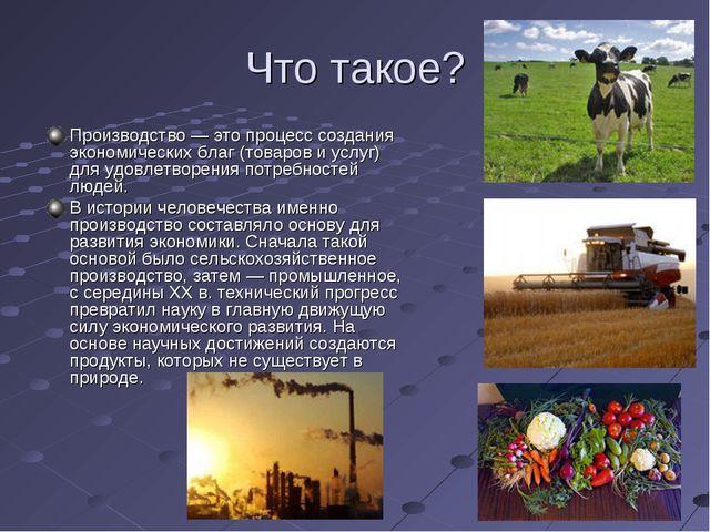 Что такое? Производство — это процесс создания экономических благ (товаров и...