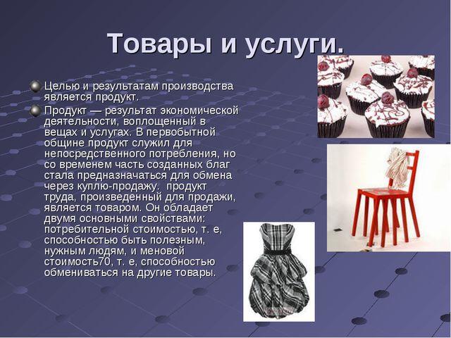 Товары и услуги. Целью и результатам производства является продукт. Продукт —...