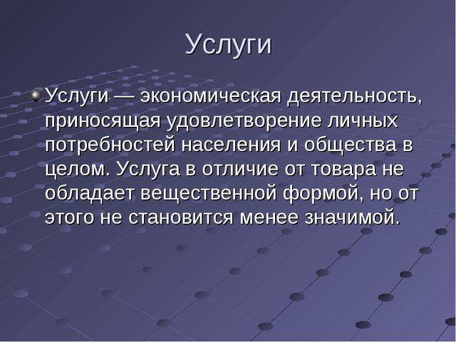 Услуги Услуги — экономическая деятельность, приносящая удовлетворение личных...