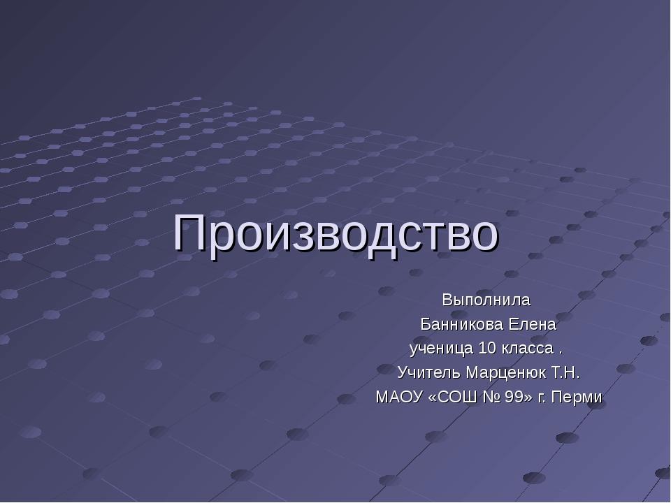 Производство Выполнила Банникова Елена ученица 10 класса . Учитель Марценюк Т...