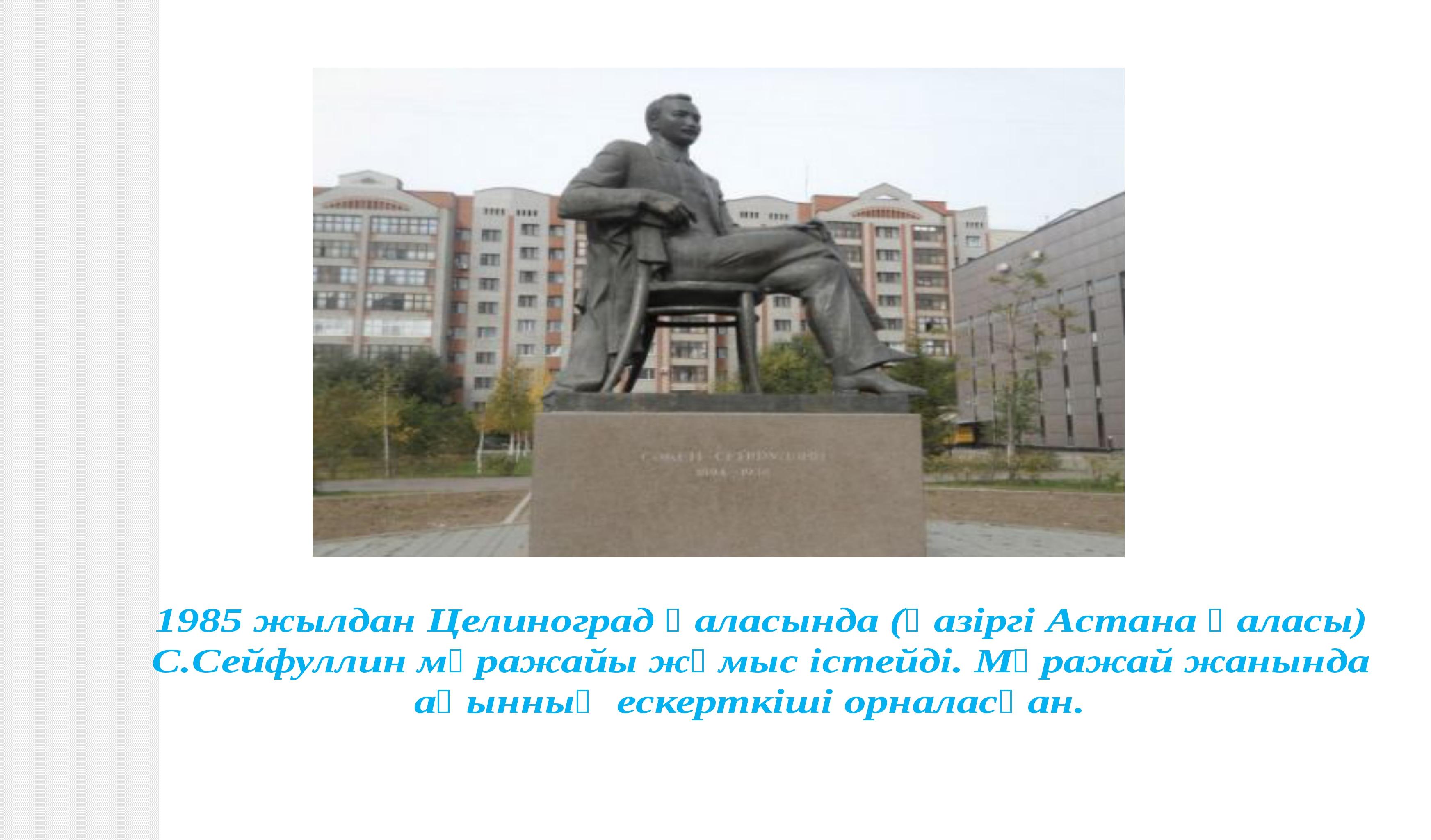 1985 жылдан Целиноград қаласында (қазіргі Астана қаласы) С.Сейфуллин мұражай...