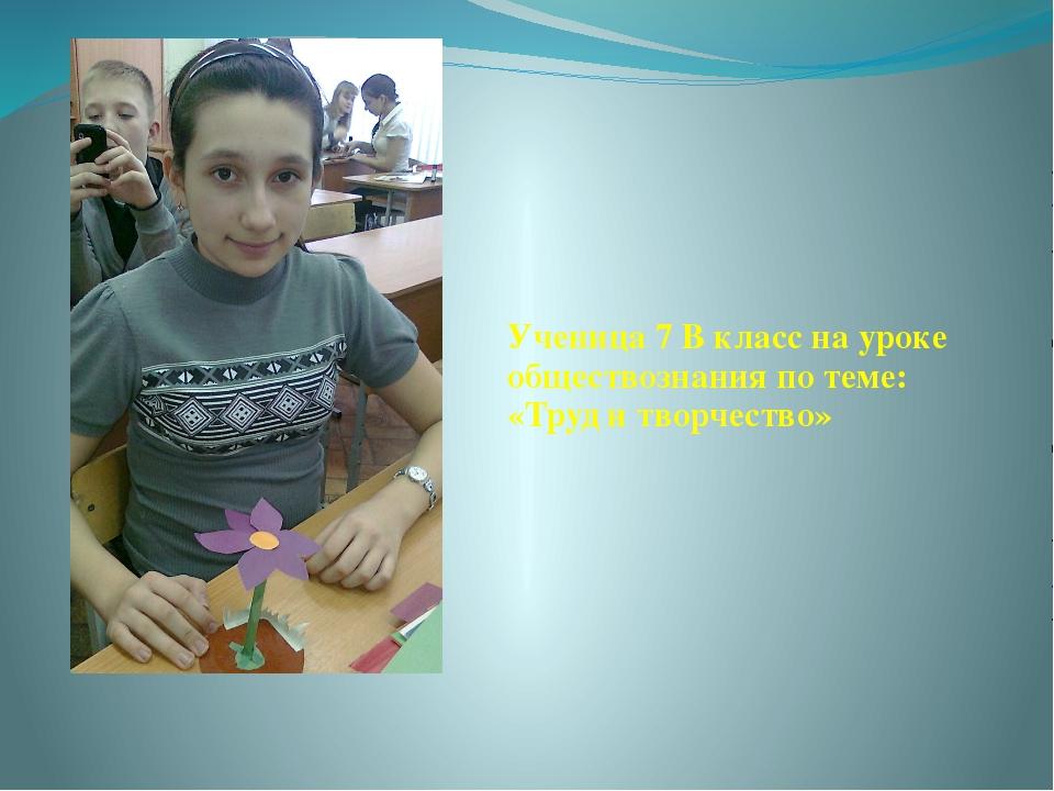 Ученица 7 В класс на уроке обществознания по теме: «Труд и творчество»