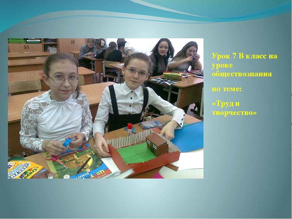 Урок 7 В класс на уроке обществознания по теме: «Труд и творчество»
