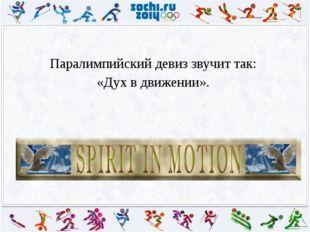 Паралимпийский девиз звучит так: «Дух в движении».