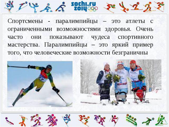 Спортсмены - паралимпийцы – это атлеты с ограниченными возможностями здоровья...