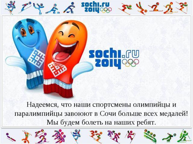 Надеемся, что наши спортсмены олимпийцы и паралимпийцы завоюют в Сочи больше...