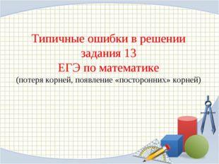 Типичные ошибки в решении задания 13 ЕГЭ по математике (потеря корней, появле