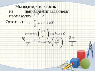 Мы видим, что корень  не принадлежит заданному промежутку. Ответ: а) б)