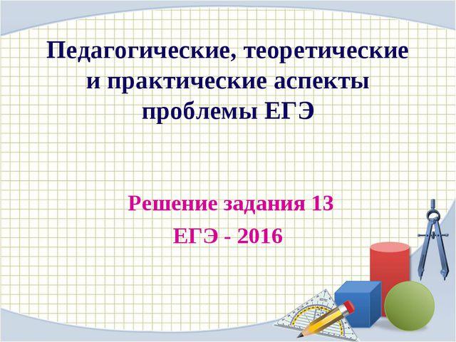 Решение задания 13 ЕГЭ - 2016 Педагогические, теоретические и практические а...