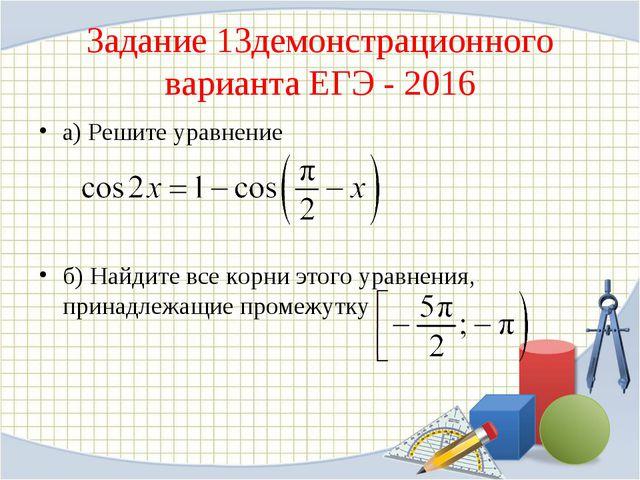 Задание 13демонстрационного варианта ЕГЭ - 2016 а) Решите уравнение б) Найдит...