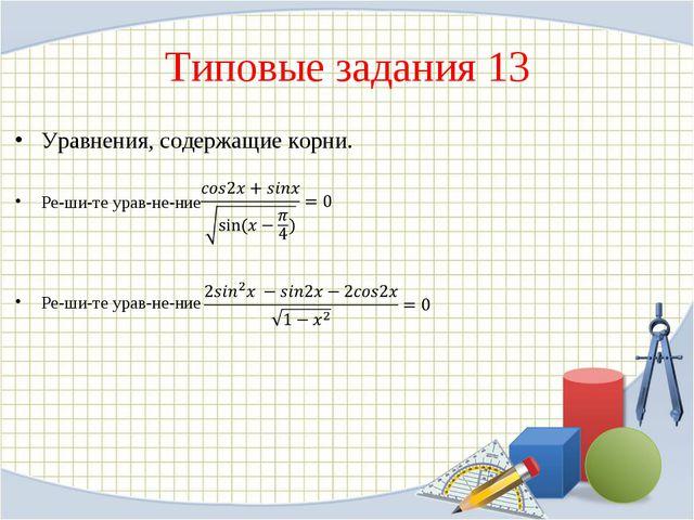 Типовые задания 13 Уравнения, содержащие корни. Решите уравнение Решите...
