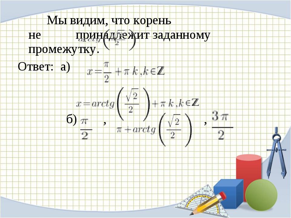 Мы видим, что корень  не принадлежит заданному промежутку. Ответ: а) б)...