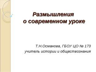 Размышления о современном уроке Т.Н.Османова, ГБОУ ЦО № 173 учитель истории и
