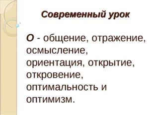 Современный урок О - общение, отражение, осмысление, ориентация, открытие, от
