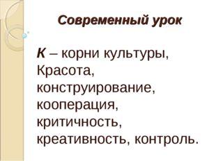 Современный урок К – корни культуры, Красота, конструирование, кооперация, кр