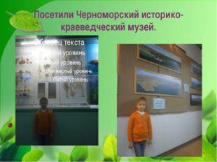 Посетили Черноморский историко-краеведческий музей.