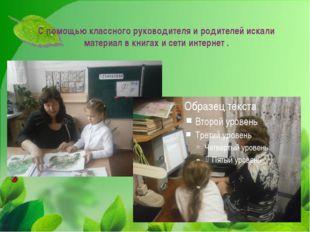 С помощью классного руководителя и родителей искали материал в книгах и сети