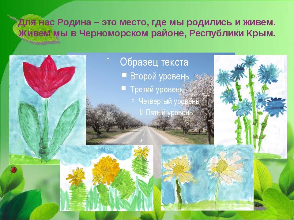 Для нас Родина – это место, где мы родились и живем. Живем мы в Черноморском...