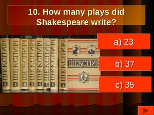 10. How many plays did Shakespeare write? a) 23 c) 35 b) 37