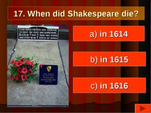17. When did Shakespeare die? a) in 1614 c) in 1616 b) in 1615
