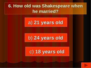 6. How old was Shakespeare when he married? a) 21 years old b) 24 years old c