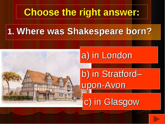 Choose the right answer: a) in London b) in Stratford– upon-Avon c) in Glasgo...