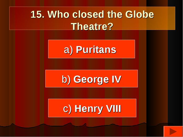 15. Who closed the Globe Theatre? a) Puritans c) Henry VIII b) George IV
