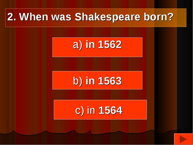 a) in 1562 b) in 1563 c) in 1564 2. When was Shakespeare born?