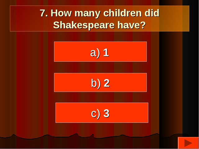 7. How many children did Shakespeare have? a) 1 b) 2 c) 3