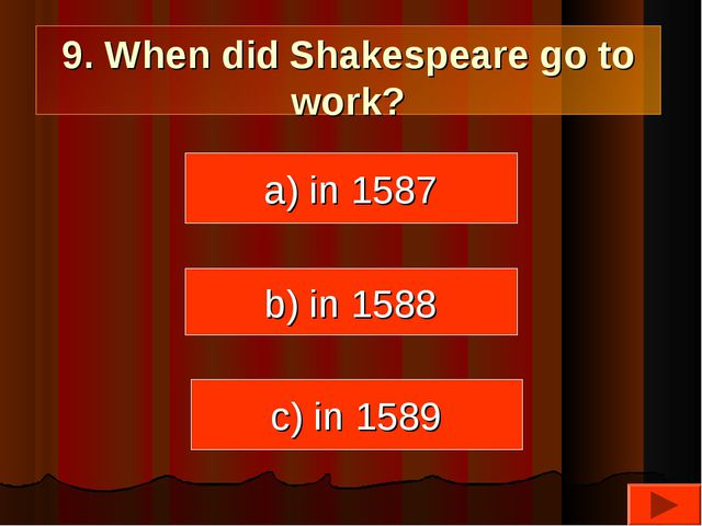 9. When did Shakespeare go to work? a) in 1587 c) in 1589 b) in 1588