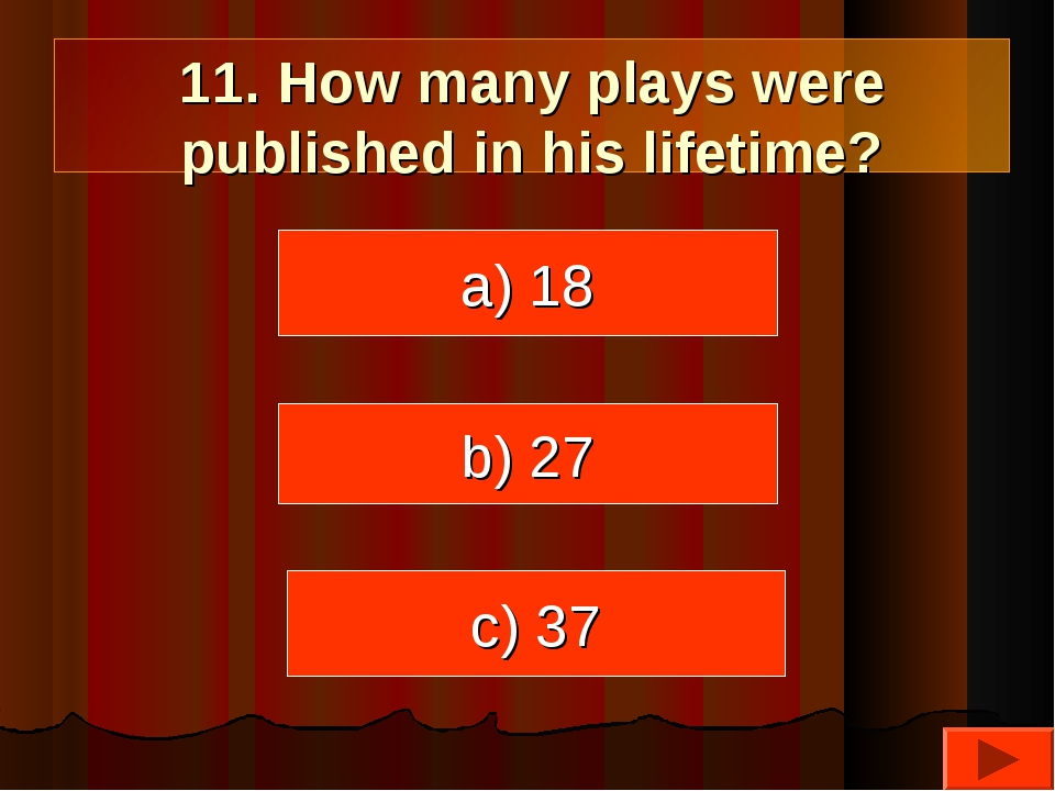 11. How many plays were published in his lifetime? a) 18 c) 37 b) 27