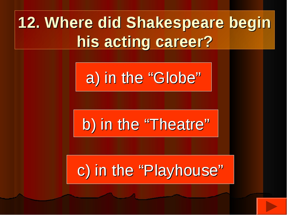 """12. Where did Shakespeare begin his acting career? a) in the """"Globe"""" c) in th..."""