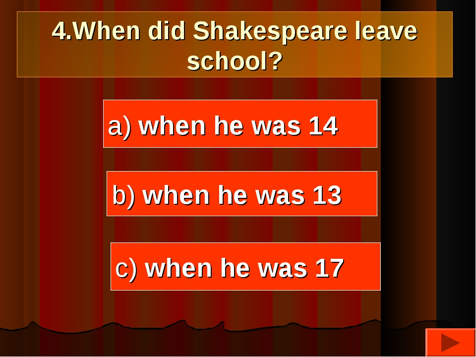 4.When did Shakespeare leave school? a) when he was 14 b) when he was 13 c) w...