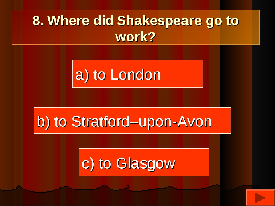 8. Where did Shakespeare go to work? a) to London c) to Glasgow b) to Stratfo...
