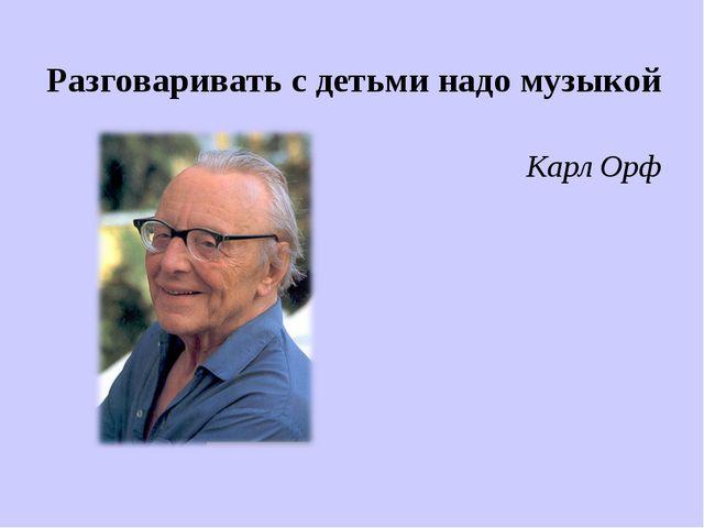 Разговаривать с детьми надо музыкой Карл Орф